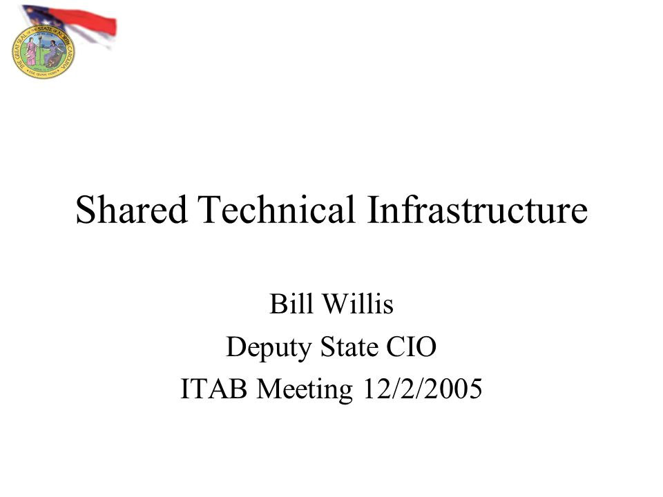Shared Technical Infrastructure Bill Willis Deputy State CIO ITAB Meeting 12/2/2005