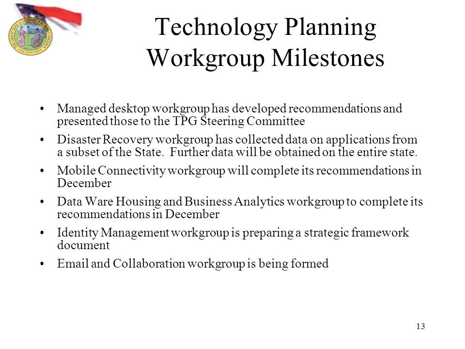 13 Technology Planning Workgroup Milestones Managed desktop workgroup has developed recommendations and presented those to the TPG Steering Committee Disaster Recovery workgroup has collected data on applications from a subset of the State.