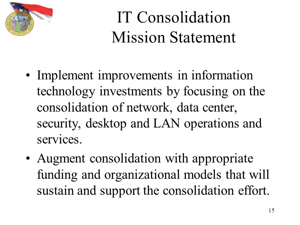 15 IT Consolidation Mission Statement Implement improvements in information technology investments by focusing on the consolidation of network, data center, security, desktop and LAN operations and services.