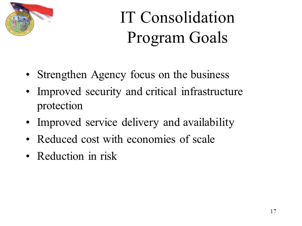 17 IT Consolidation Program Goals Strengthen Agency focus on the business Improved security and critical infrastructure protection Improved service delivery and availability Reduced cost with economies of scale Reduction in risk