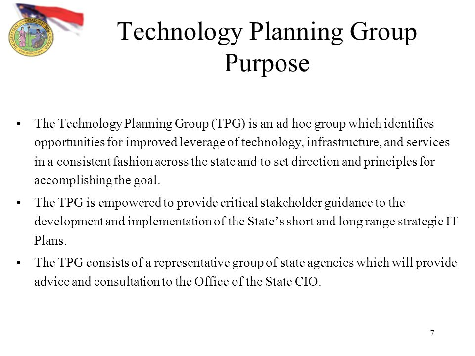 7 Technology Planning Group Purpose The Technology Planning Group (TPG) is an ad hoc group which identifies opportunities for improved leverage of technology, infrastructure, and services in a consistent fashion across the state and to set direction and principles for accomplishing the goal.