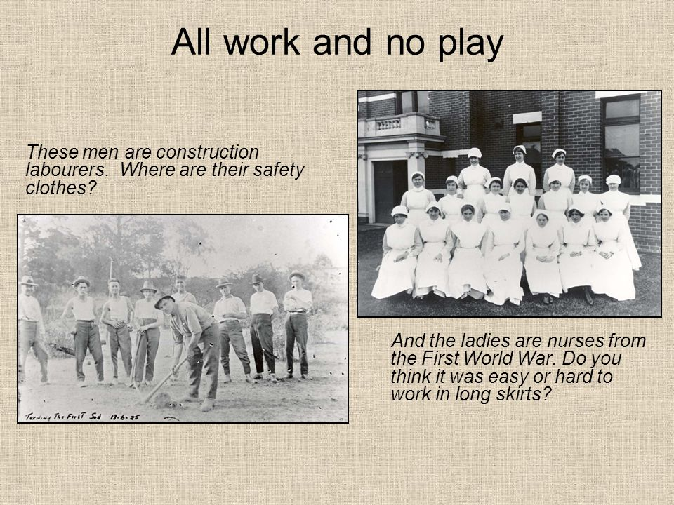 All work and no play And the ladies are nurses from the First World War.
