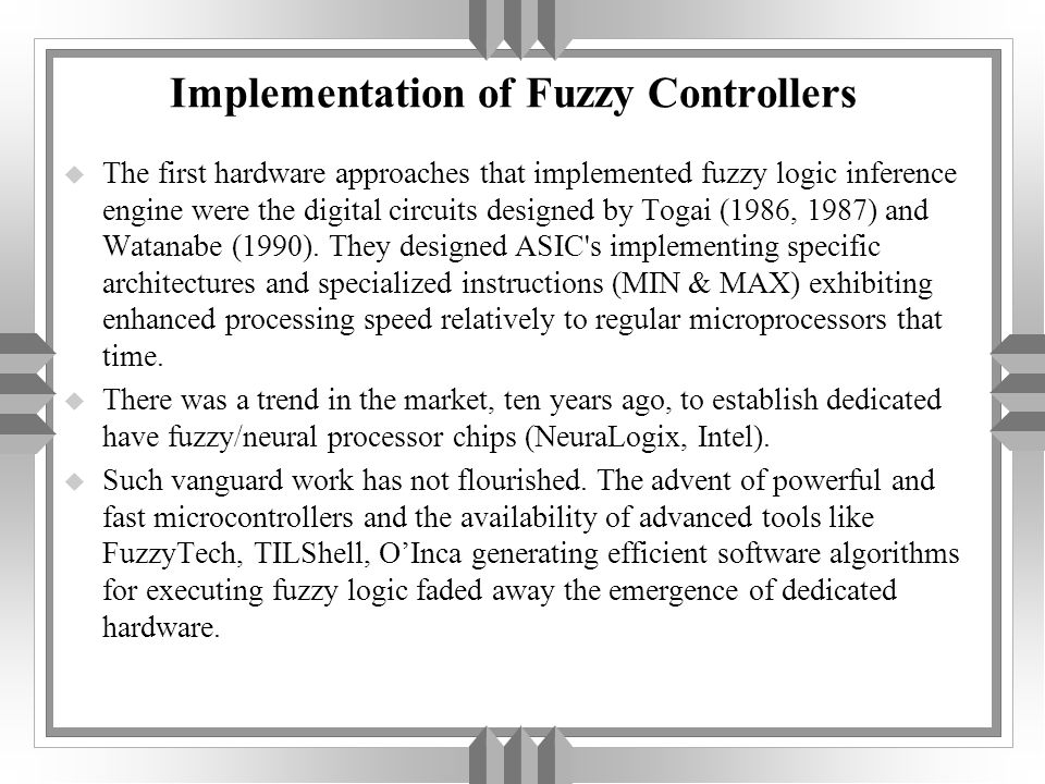 Implementation of Fuzzy Controllers u The first hardware approaches that implemented fuzzy logic inference engine were the digital circuits designed by Togai (1986, 1987) and Watanabe (1990).