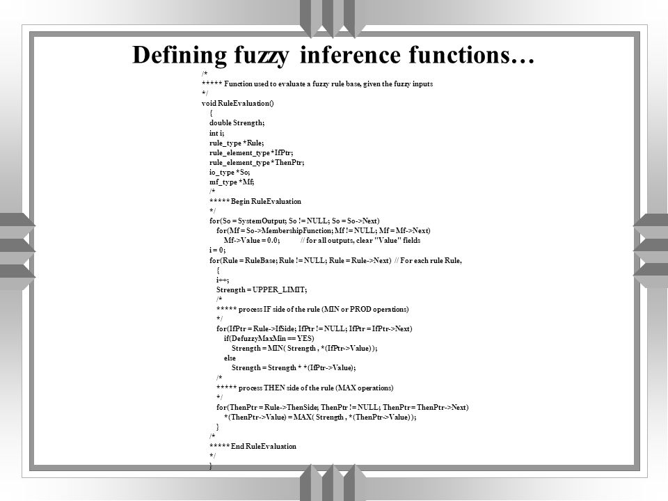 Defining fuzzy inference functions… /* ***** Function used to evaluate a fuzzy rule base, given the fuzzy inputs */ void RuleEvaluation() { double Strength; int i; rule_type *Rule; rule_element_type *IfPtr; rule_element_type *ThenPtr; io_type *So; mf_type *Mf; /* ***** Begin RuleEvaluation */ for(So = SystemOutput; So != NULL; So = So->Next) for(Mf = So->MembershipFunction; Mf != NULL; Mf = Mf->Next) Mf->Value = 0.0; // for all outputs, clear Value fields i = 0; for(Rule = RuleBase; Rule != NULL; Rule = Rule->Next) // For each rule Rule, { i++; Strength = UPPER_LIMIT; /* ***** process IF side of the rule (MIN or PROD operations) */ for(IfPtr = Rule->IfSide; IfPtr != NULL; IfPtr = IfPtr->Next) if(DefuzzyMaxMin == YES) Strength = MIN( Strength, *(IfPtr->Value) ); else Strength = Strength * *(IfPtr->Value); /* ***** process THEN side of the rule (MAX operations) */ for(ThenPtr = Rule->ThenSide; ThenPtr != NULL; ThenPtr = ThenPtr->Next) *(ThenPtr->Value) = MAX( Strength, *(ThenPtr->Value) ); } /* ***** End RuleEvaluation */ }