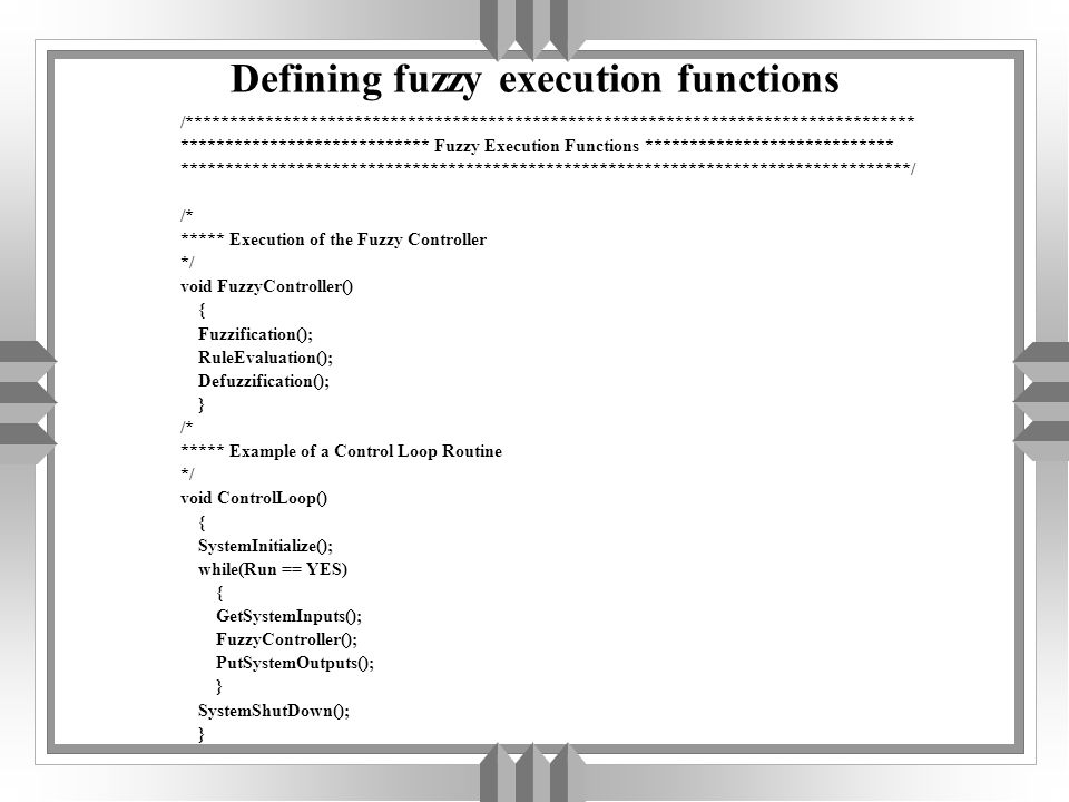 Defining fuzzy execution functions /********************************************************************************** **************************** Fuzzy Execution Functions **************************** **********************************************************************************/ /* ***** Execution of the Fuzzy Controller */ void FuzzyController() { Fuzzification(); RuleEvaluation(); Defuzzification(); } /* ***** Example of a Control Loop Routine */ void ControlLoop() { SystemInitialize(); while(Run == YES) { GetSystemInputs(); FuzzyController(); PutSystemOutputs(); } SystemShutDown(); }