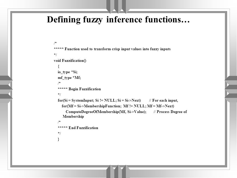 Defining fuzzy inference functions… /* ***** Function used to transform crisp input values into fuzzy inputs */ void Fuzzification() { io_type *Si; mf_type *Mf; /* ***** Begin Fuzzification */ for(Si = SystemInput; Si != NULL; Si = Si->Next) // For each input, for(Mf = Si->MembershipFunction; Mf != NULL; Mf = Mf->Next) ComputeDegreeOfMembership(Mf, Si->Value); // Process Degree of Membership /* ***** End Fuzzification */ }