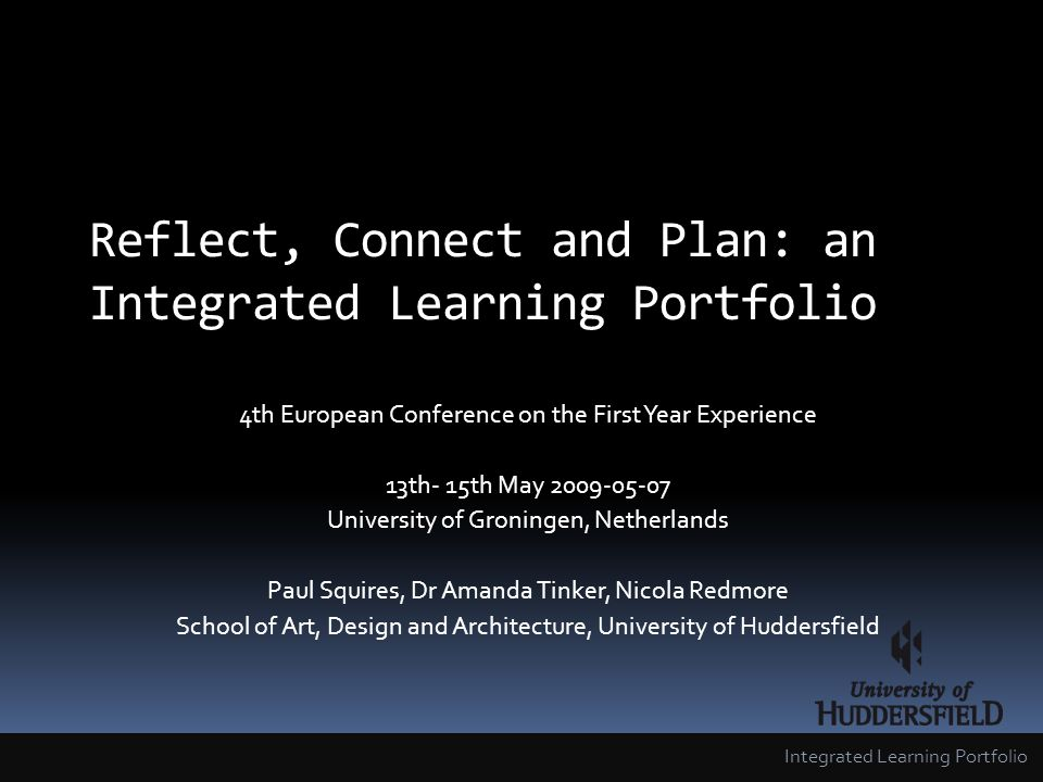 Reflect, Connect and Plan: an Integrated Learning Portfolio 4th European Conference on the First Year Experience 13th- 15th May 2009-05-07 University of Groningen, Netherlands Paul Squires, Dr Amanda Tinker, Nicola Redmore School of Art, Design and Architecture, University of Huddersfield Integrated Learning Portfolio