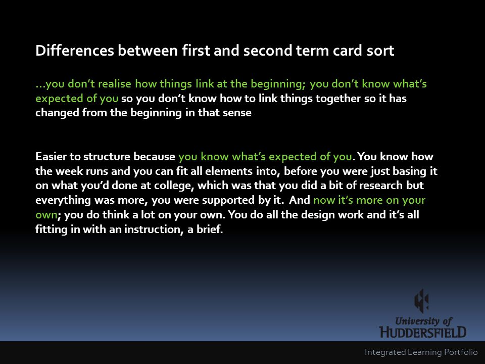 Differences between first and second term card sort …you dont realise how things link at the beginning; you dont know whats expected of you so you dont know how to link things together so it has changed from the beginning in that sense Easier to structure because you know whats expected of you.