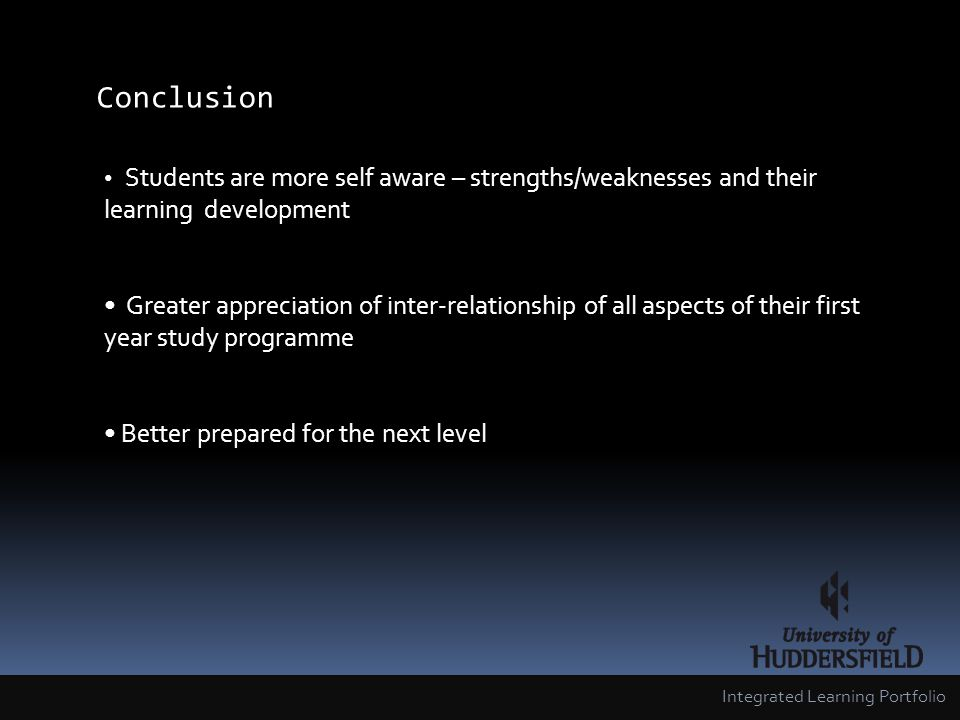 Conclusion Integrated Learning Portfolio Students are more self aware – strengths/weaknesses and their learning development Greater appreciation of inter-relationship of all aspects of their first year study programme Better prepared for the next level