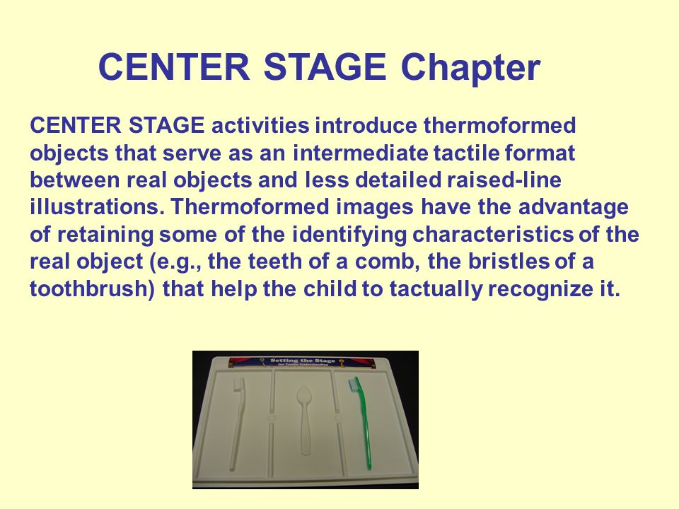 CENTER STAGE Chapter CENTER STAGE activities introduce thermoformed objects that serve as an intermediate tactile format between real objects and less detailed raised-line illustrations.
