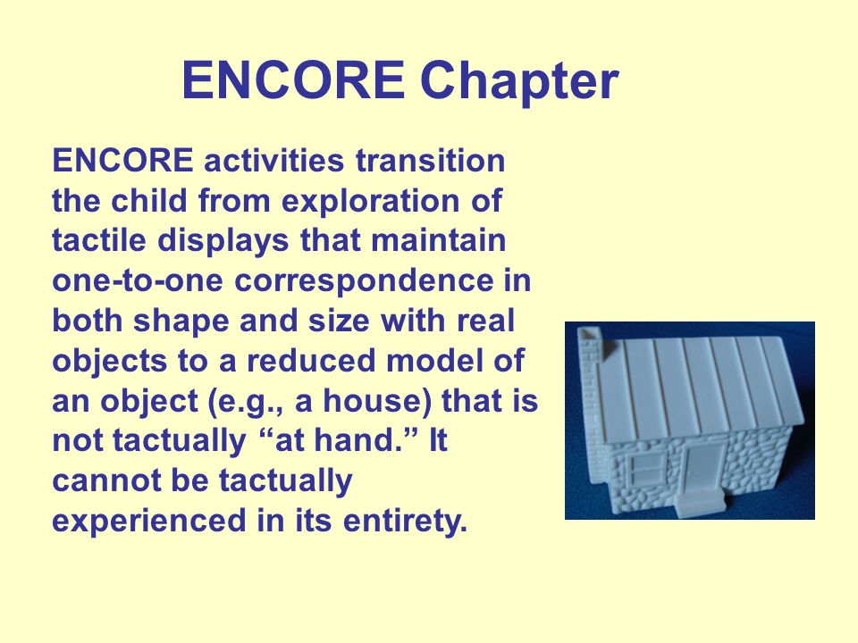 ENCORE Chapter ENCORE activities transition the child from exploration of tactile displays that maintain one-to-one correspondence in both shape and size with real objects to a reduced model of an object (e.g., a house) that is not tactually at hand.