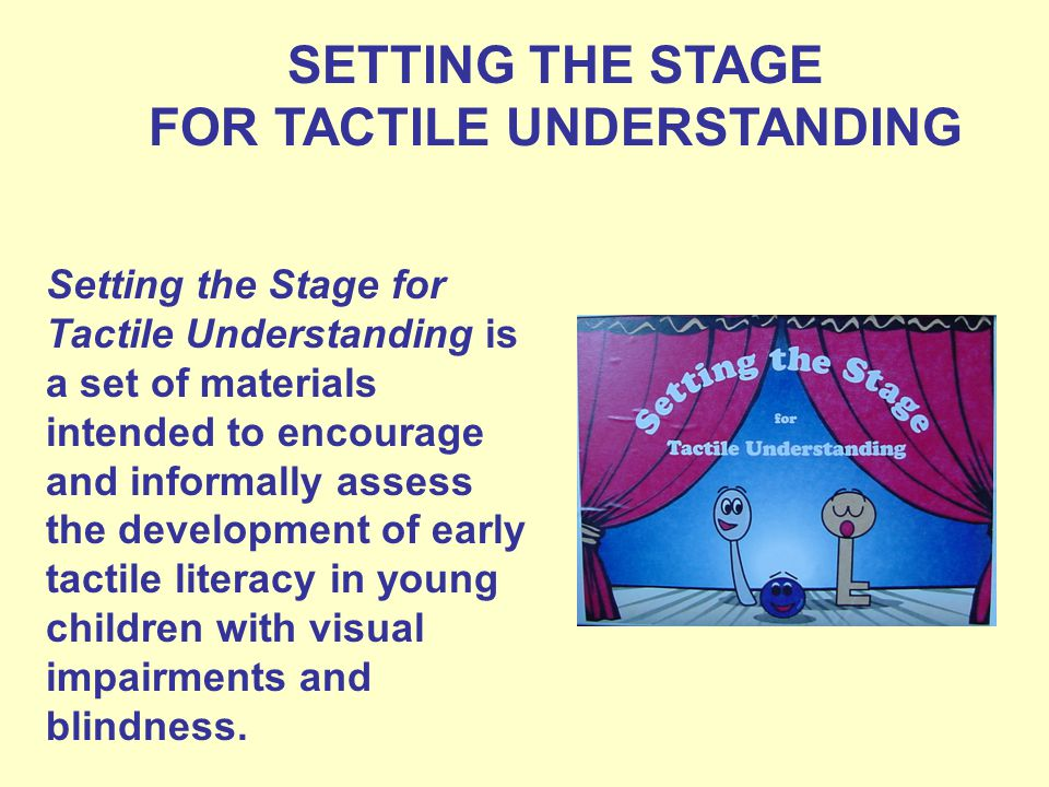 SETTING THE STAGE FOR TACTILE UNDERSTANDING Setting the Stage for Tactile Understanding is a set of materials intended to encourage and informally assess the development of early tactile literacy in young children with visual impairments and blindness.