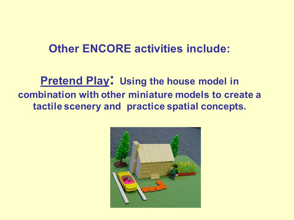 Other ENCORE activities include: Pretend Play : Using the house model in combination with other miniature models to create a tactile scenery and practice spatial concepts.