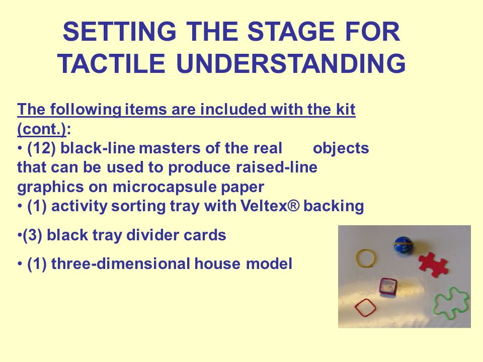SETTING THE STAGE FOR TACTILE UNDERSTANDING The following items are included with the kit (cont.): (12) black-line masters of the real objects that can be used to produce raised-line graphics on microcapsule paper (1) activity sorting tray with Veltex® backing (3) black tray divider cards (1) three-dimensional house model