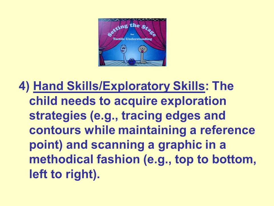 4) Hand Skills/Exploratory Skills: The child needs to acquire exploration strategies (e.g., tracing edges and contours while maintaining a reference point) and scanning a graphic in a methodical fashion (e.g., top to bottom, left to right).