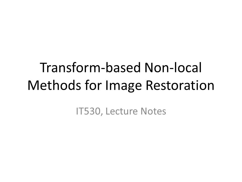 Transform-based Non-local Methods for Image Restoration IT530, Lecture Notes