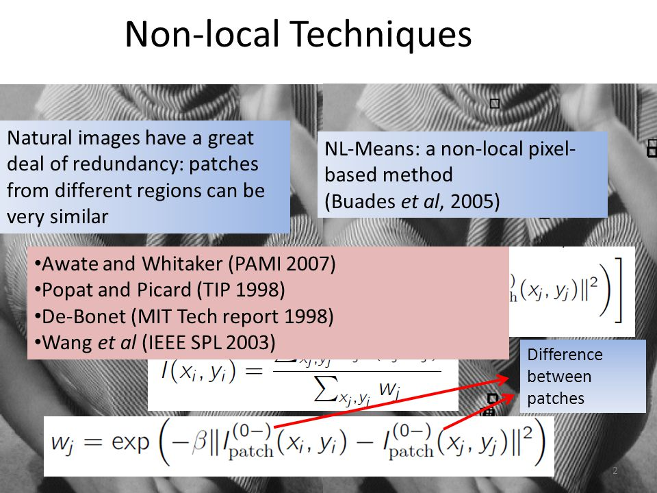 Non-local Techniques Natural images have a great deal of redundancy: patches from different regions can be very similar NL-Means: a non-local pixel- based method (Buades et al, 2005) Awate and Whitaker (PAMI 2007) Popat and Picard (TIP 1998) De-Bonet (MIT Tech report 1998) Wang et al (IEEE SPL 2003) 2 Difference between patches