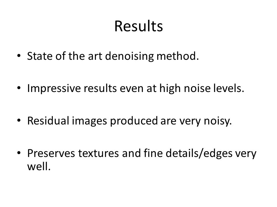 Results State of the art denoising method. Impressive results even at high noise levels.