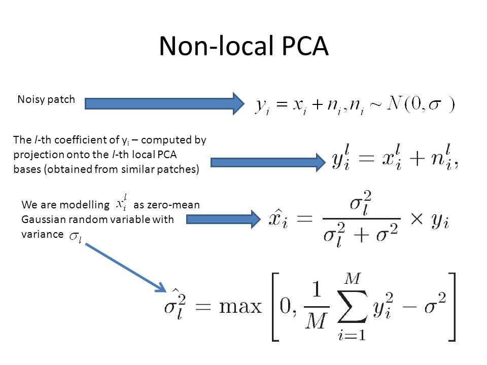 Non-local PCA Noisy patch The l-th coefficient of y i – computed by projection onto the l-th local PCA bases (obtained from similar patches) We are modelling as zero-mean Gaussian random variable with variance