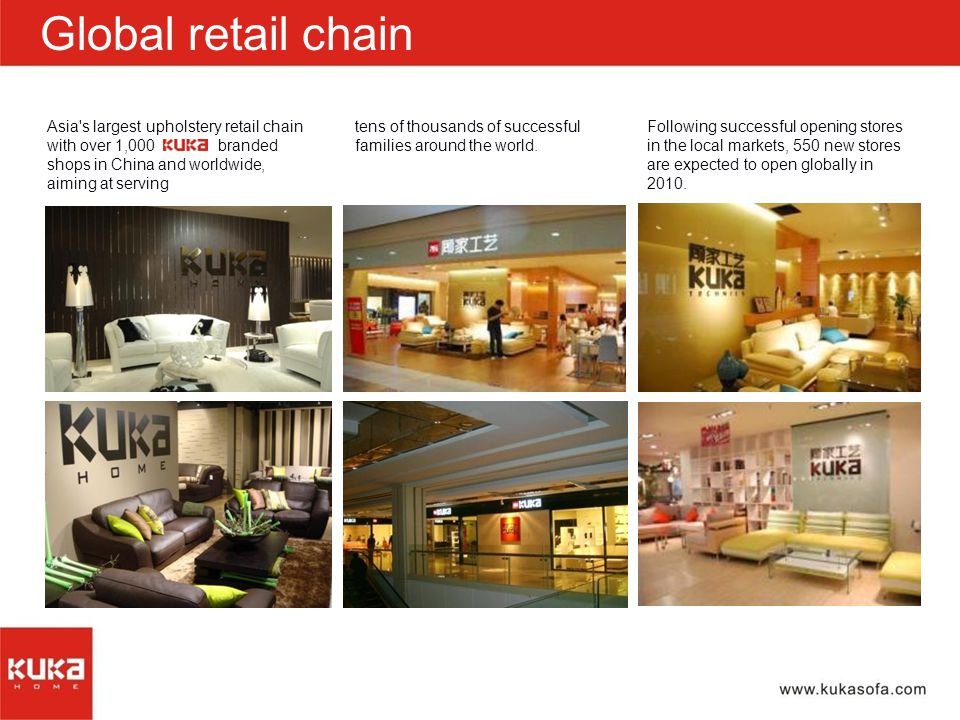 Asia s largest upholstery retail chain with over 1,000 branded shops in China and worldwide, aiming at serving Global retail chain Following successful opening stores in the local markets, 550 new stores are expected to open globally in 2010.