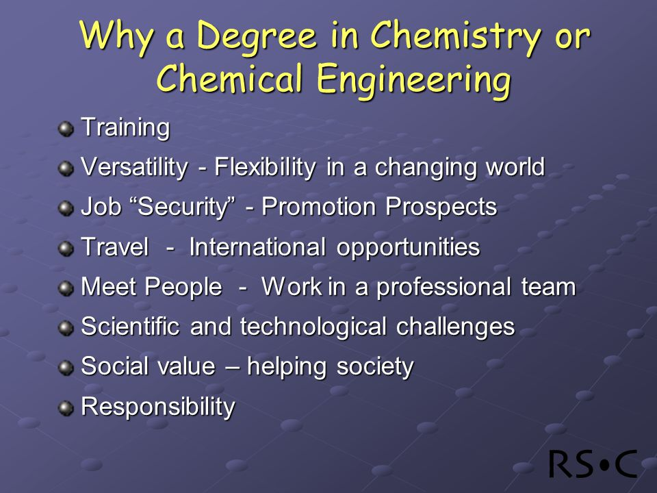 Why a Degree in Chemistry or Chemical Engineering Training Versatility - Flexibility in a changing world Job Security - Promotion Prospects Travel - International opportunities Meet People - Work in a professional team Scientific and technological challenges Social value – helping society Responsibility