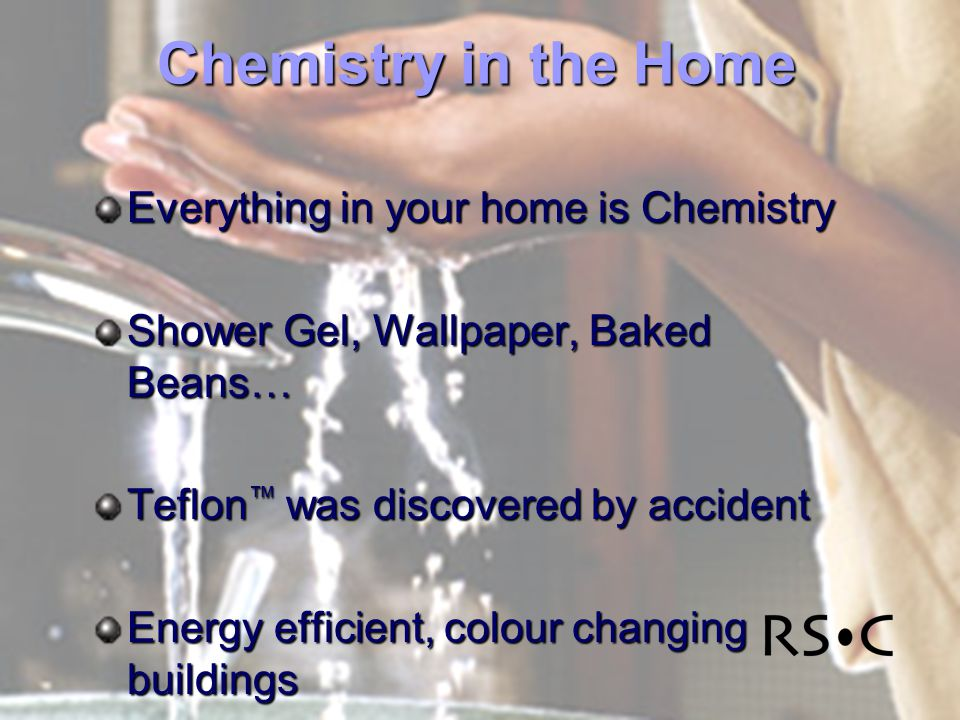 Chemistry in the Home Everything in your home is Chemistry Shower Gel, Wallpaper, Baked Beans… Teflon was discovered by accident Energy efficient, colour changing buildings