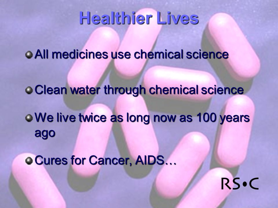 Healthier Lives All medicines use chemical science Clean water through chemical science We live twice as long now as 100 years ago Cures for Cancer, AIDS…