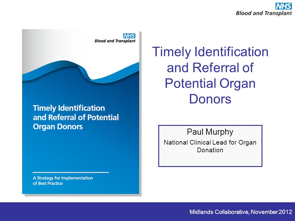 Midlands Collaborative, November 2012 Timely Identification and Referral of Potential Organ Donors Paul Murphy National Clinical Lead for Organ Donation