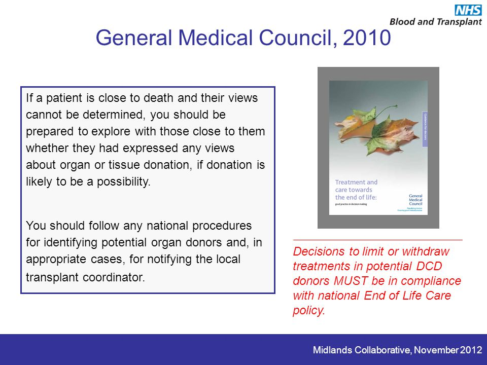 Midlands Collaborative, November 2012 General Medical Council, 2010 If a patient is close to death and their views cannot be determined, you should be prepared to explore with those close to them whether they had expressed any views about organ or tissue donation, if donation is likely to be a possibility.