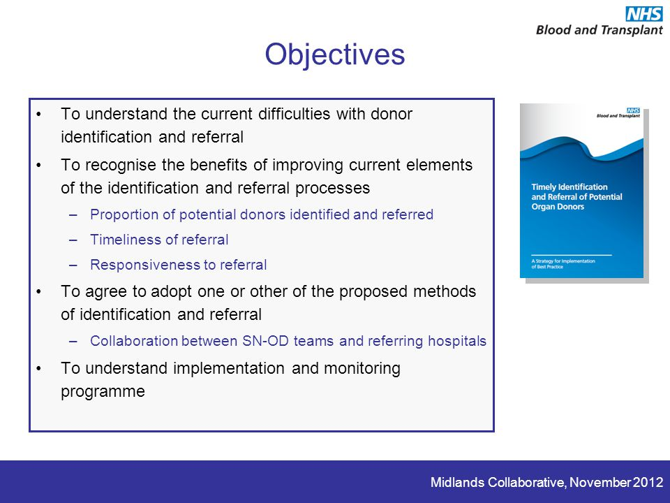 Midlands Collaborative, November 2012 Objectives To understand the current difficulties with donor identification and referral To recognise the benefits of improving current elements of the identification and referral processes –Proportion of potential donors identified and referred –Timeliness of referral –Responsiveness to referral To agree to adopt one or other of the proposed methods of identification and referral –Collaboration between SN-OD teams and referring hospitals To understand implementation and monitoring programme