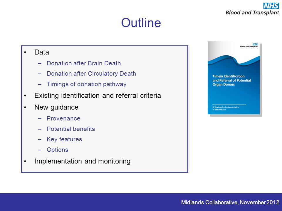 Midlands Collaborative, November 2012 Outline Data –Donation after Brain Death –Donation after Circulatory Death –Timings of donation pathway Existing identification and referral criteria New guidance –Provenance –Potential benefits –Key features –Options Implementation and monitoring