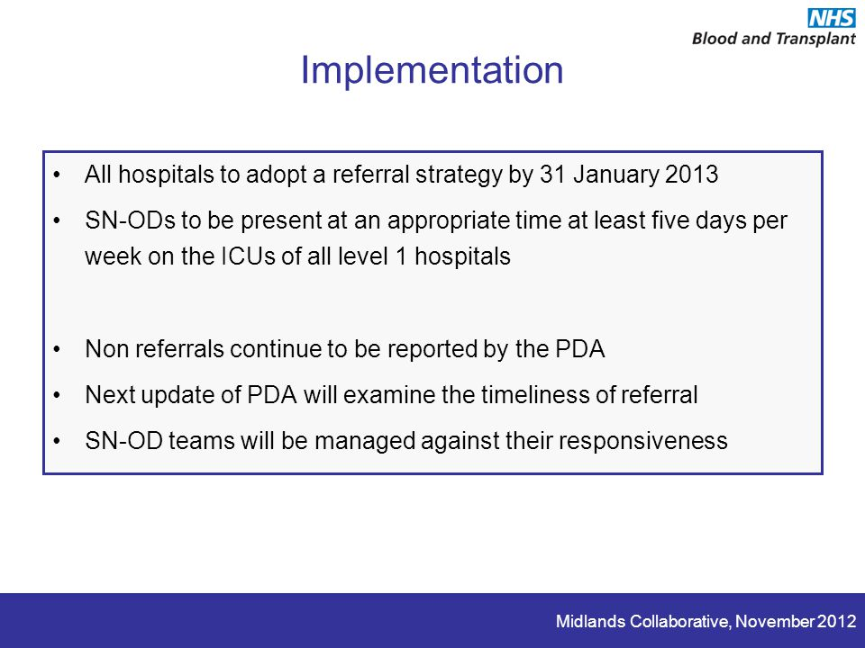 Midlands Collaborative, November 2012 Implementation All hospitals to adopt a referral strategy by 31 January 2013 SN-ODs to be present at an appropriate time at least five days per week on the ICUs of all level 1 hospitals Non referrals continue to be reported by the PDA Next update of PDA will examine the timeliness of referral SN-OD teams will be managed against their responsiveness