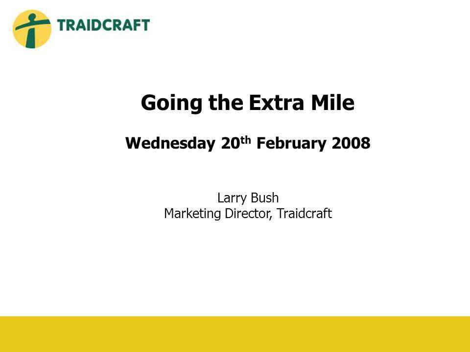 Going the Extra Mile Wednesday 20 th February 2008 Larry Bush Marketing Director, Traidcraft