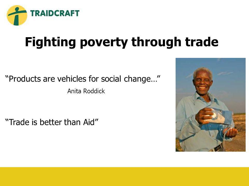 Products are vehicles for social change… Anita Roddick Trade is better than Aid Fighting poverty through trade