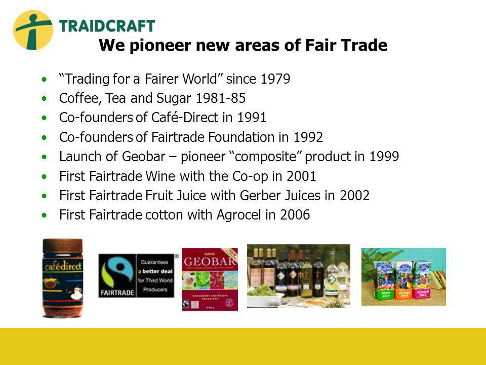 We pioneer new areas of Fair Trade Trading for a Fairer World since 1979 Coffee, Tea and Sugar 1981-85 Co-founders of Café-Direct in 1991 Co-founders of Fairtrade Foundation in 1992 Launch of Geobar – pioneer composite product in 1999 First Fairtrade Wine with the Co-op in 2001 First Fairtrade Fruit Juice with Gerber Juices in 2002 First Fairtrade cotton with Agrocel in 2006
