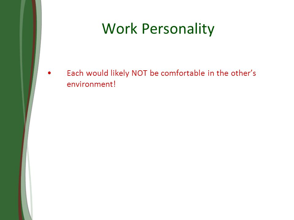 Work Personality Each would likely NOT be comfortable in the others environment!