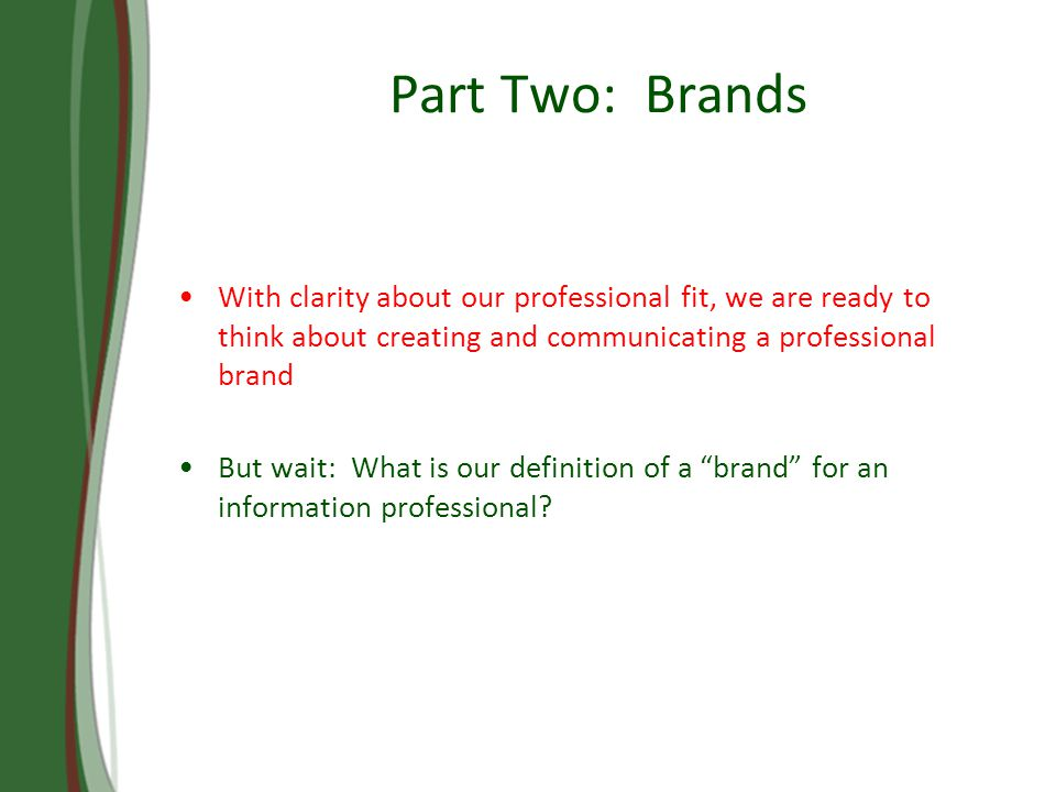 Part Two: Brands With clarity about our professional fit, we are ready to think about creating and communicating a professional brand But wait: What is our definition of a brand for an information professional