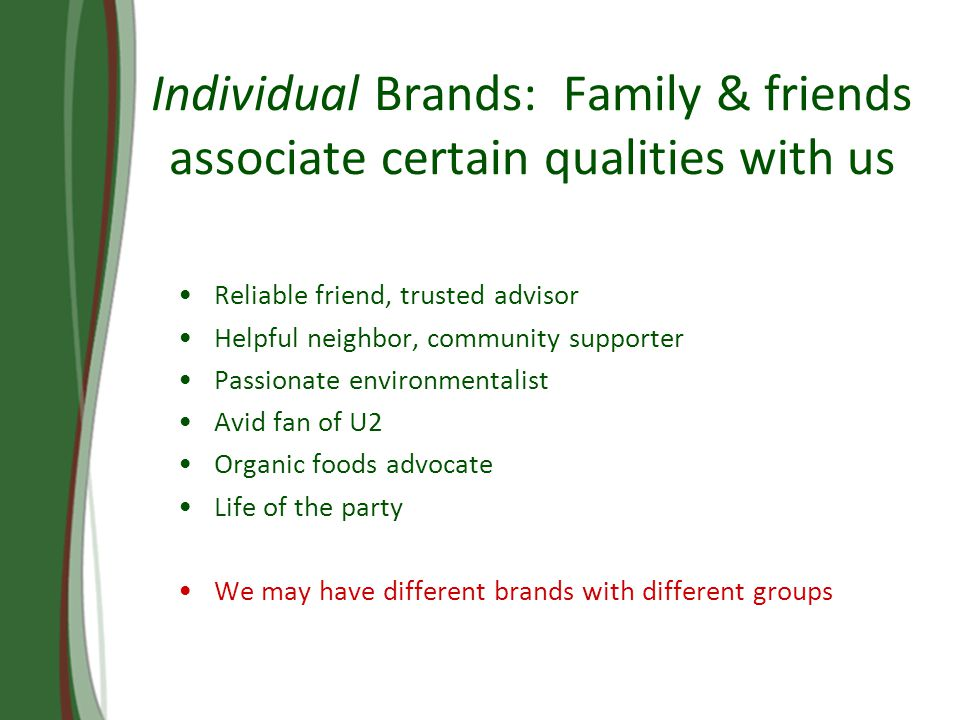 Individual Brands: Family & friends associate certain qualities with us Reliable friend, trusted advisor Helpful neighbor, community supporter Passionate environmentalist Avid fan of U2 Organic foods advocate Life of the party We may have different brands with different groups