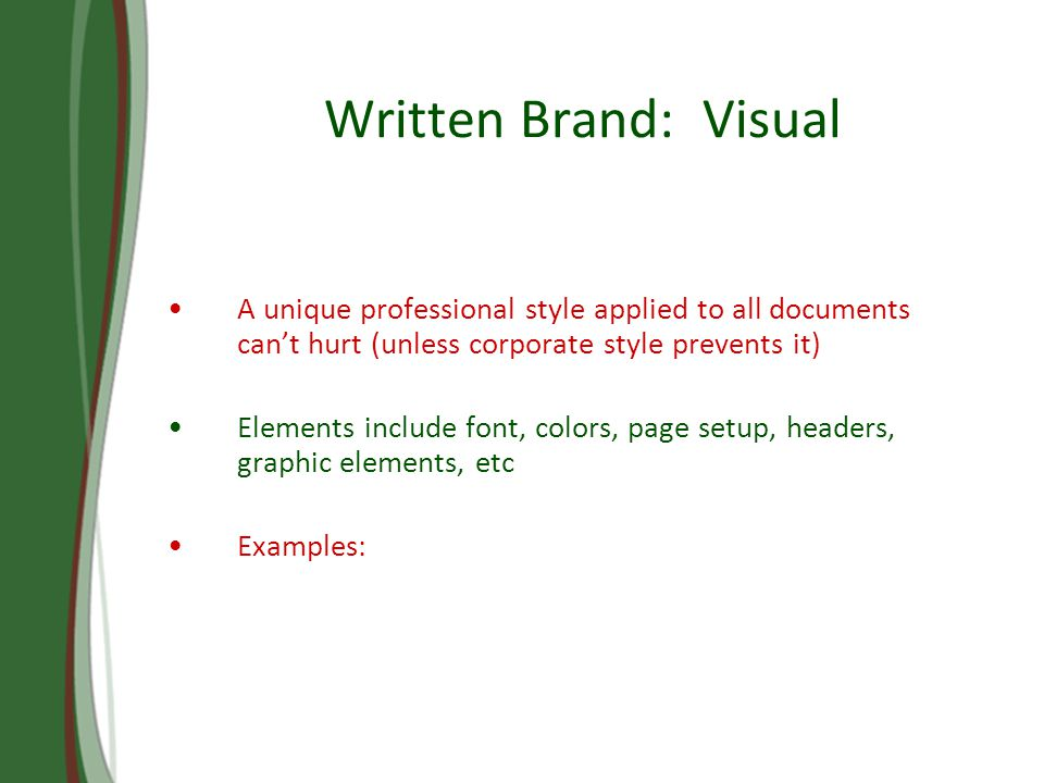 Written Brand: Visual A unique professional style applied to all documents cant hurt (unless corporate style prevents it) Elements include font, colors, page setup, headers, graphic elements, etc Examples: