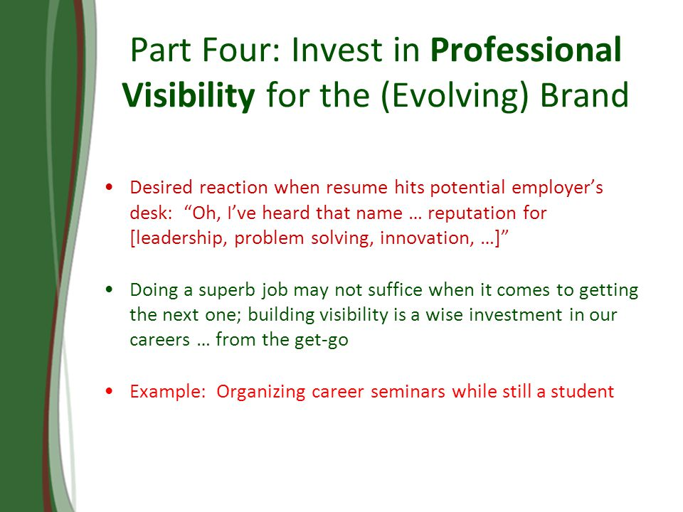 Part Four: Invest in Professional Visibility for the (Evolving) Brand Desired reaction when resume hits potential employers desk: Oh, Ive heard that name … reputation for [leadership, problem solving, innovation, …] Doing a superb job may not suffice when it comes to getting the next one; building visibility is a wise investment in our careers … from the get-go Example: Organizing career seminars while still a student