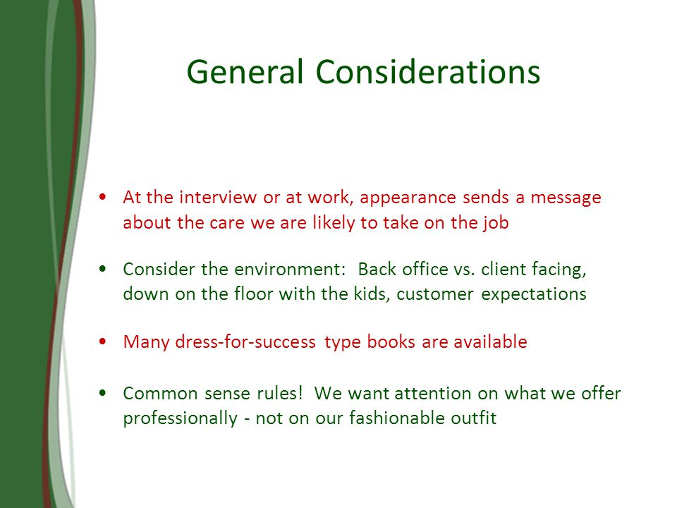 General Considerations At the interview or at work, appearance sends a message about the care we are likely to take on the job Consider the environment: Back office vs.