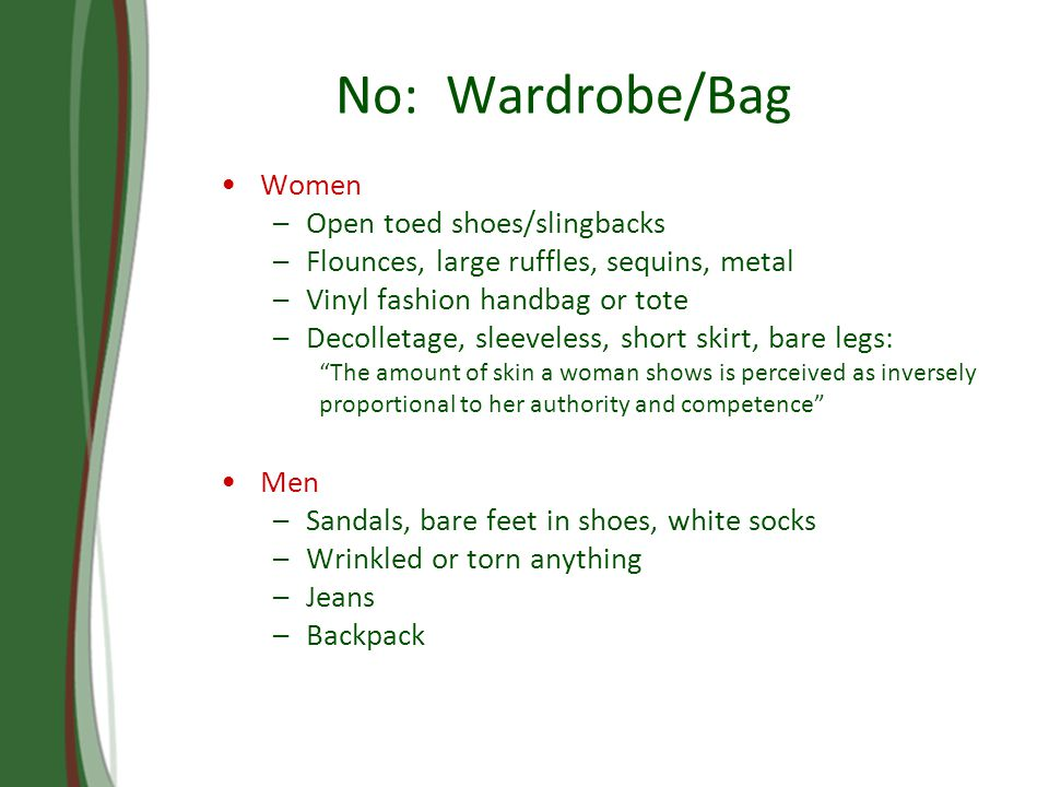 No: Wardrobe/Bag Women –Open toed shoes/slingbacks –Flounces, large ruffles, sequins, metal –Vinyl fashion handbag or tote –Decolletage, sleeveless, short skirt, bare legs: The amount of skin a woman shows is perceived as inversely proportional to her authority and competence Men –Sandals, bare feet in shoes, white socks –Wrinkled or torn anything –Jeans –Backpack