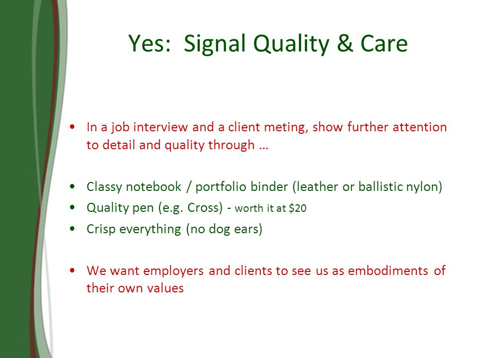 Yes: Signal Quality & Care In a job interview and a client meting, show further attention to detail and quality through … Classy notebook / portfolio binder (leather or ballistic nylon) Quality pen (e.g.