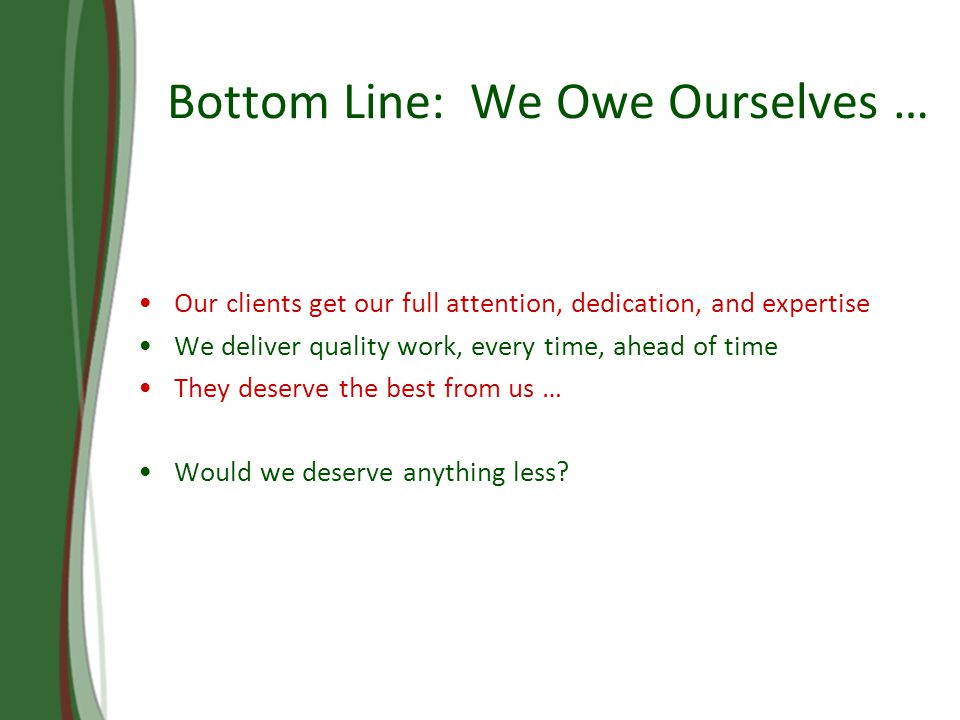 Bottom Line: We Owe Ourselves … Our clients get our full attention, dedication, and expertise We deliver quality work, every time, ahead of time They deserve the best from us … Would we deserve anything less