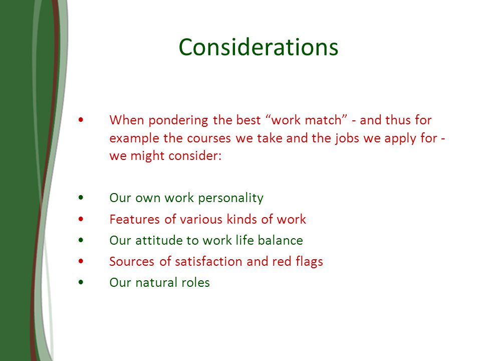 Considerations When pondering the best work match - and thus for example the courses we take and the jobs we apply for - we might consider: Our own work personality Features of various kinds of work Our attitude to work life balance Sources of satisfaction and red flags Our natural roles