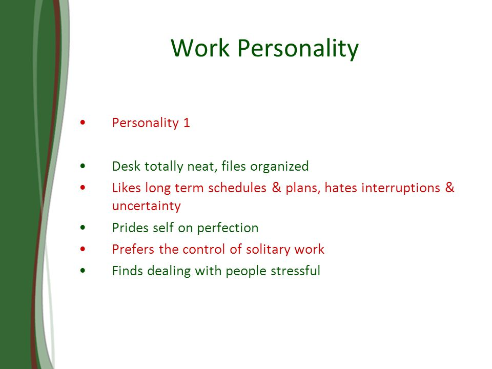 Work Personality Personality 1 Desk totally neat, files organized Likes long term schedules & plans, hates interruptions & uncertainty Prides self on perfection Prefers the control of solitary work Finds dealing with people stressful