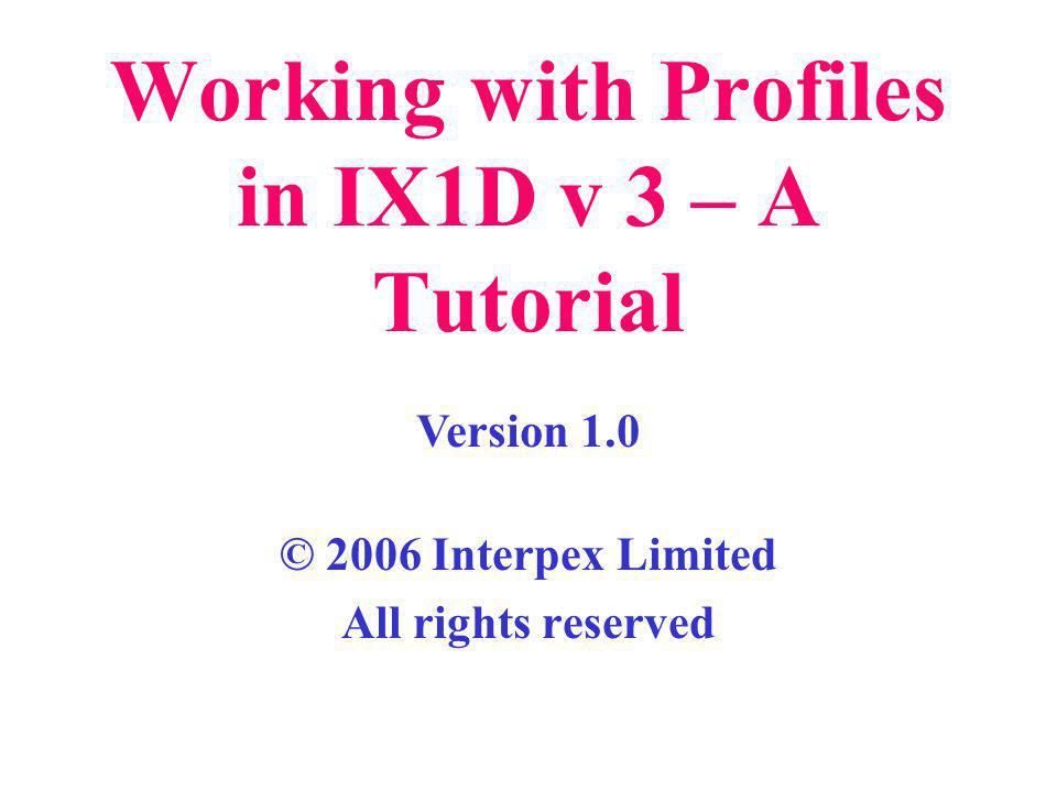 Working with Profiles in IX1D v 3 – A Tutorial © 2006 Interpex Limited All rights reserved Version 1.0