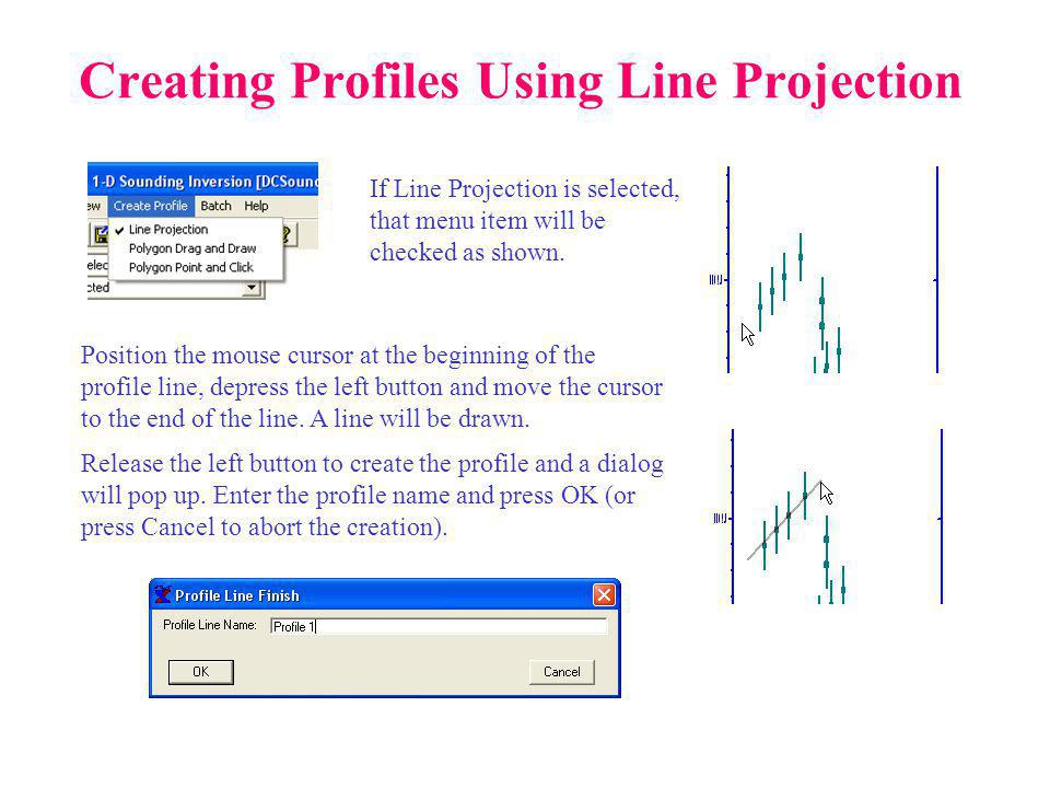 Creating Profiles Using Line Projection Position the mouse cursor at the beginning of the profile line, depress the left button and move the cursor to the end of the line.