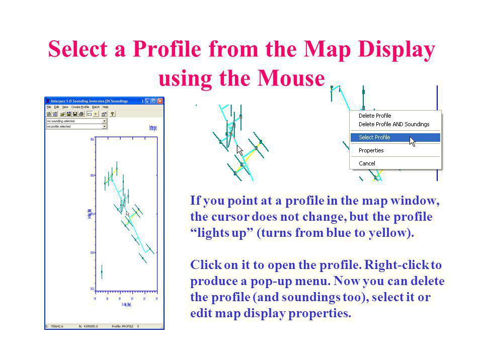 Select a Profile from the Map Display using the Mouse If you point at a profile in the map window, the cursor does not change, but the profile lights up (turns from blue to yellow).