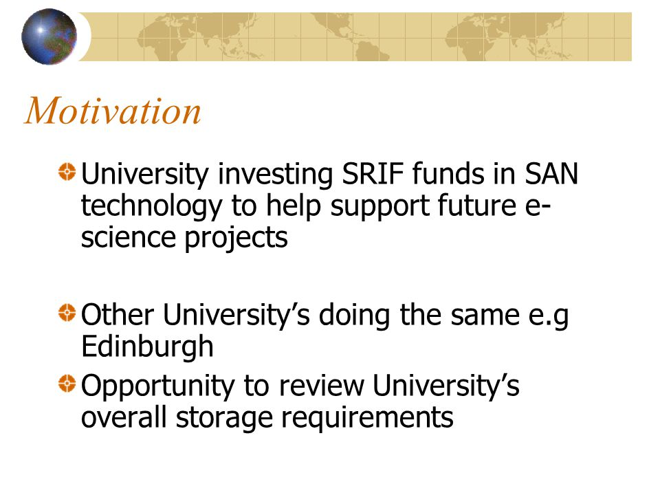 Motivation University investing SRIF funds in SAN technology to help support future e- science projects Other Universitys doing the same e.g Edinburgh Opportunity to review Universitys overall storage requirements
